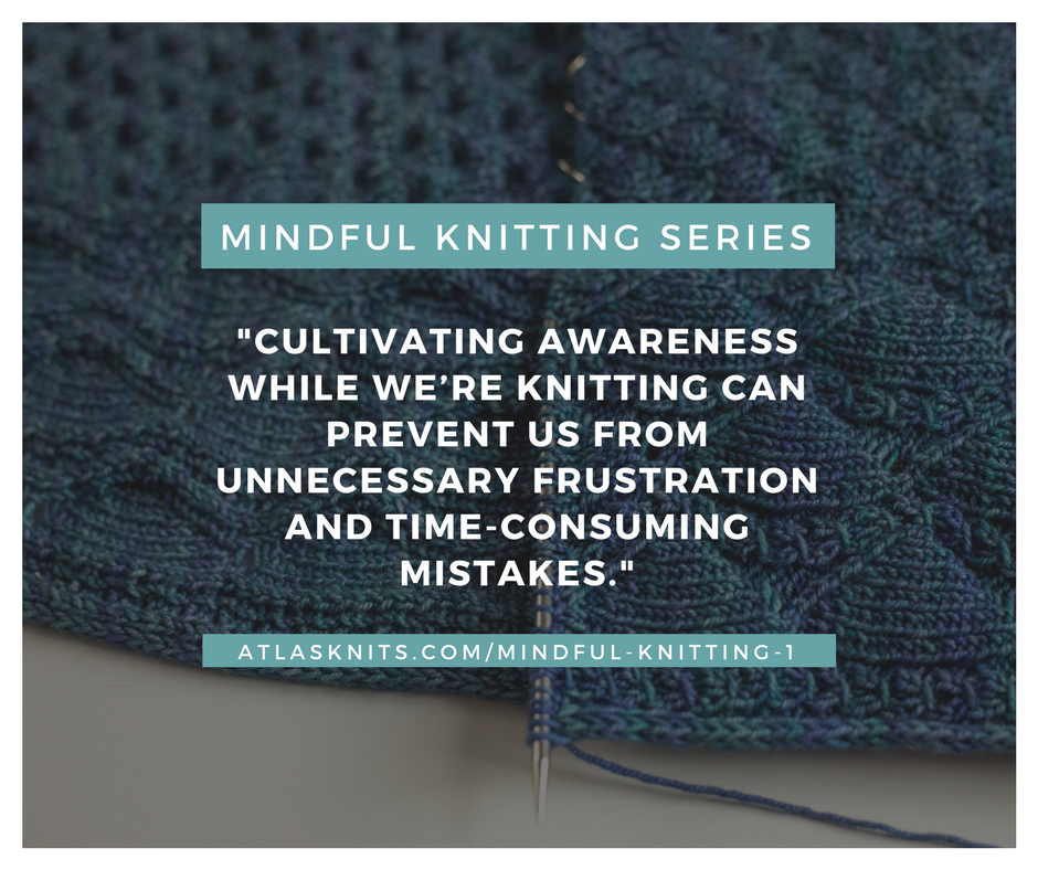 Mindful Knitting Series: Cultivating awareness while we're knitting can prevent us from unnecessary frustration and time-consuming mistakes. atlasknits.com/mindful-knitting-1