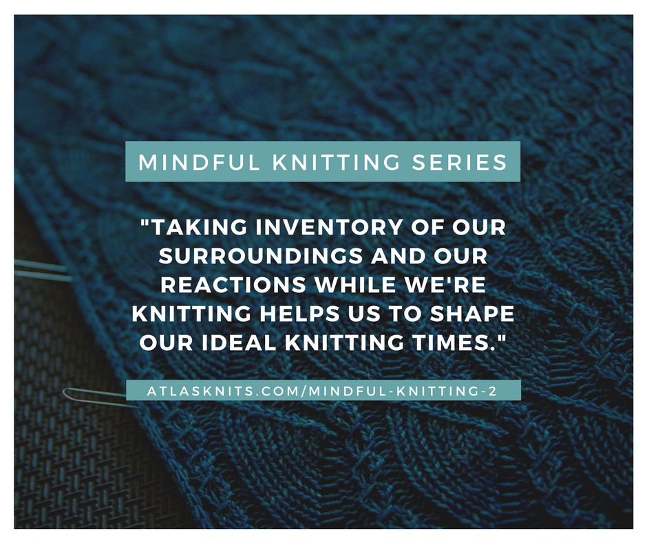 Mindful Knitting Series: Taking inventory of our surroundings and our reactions while we're knitting helps us to shape ideal knitting times. atlasknits.com/mindful-knitting-2