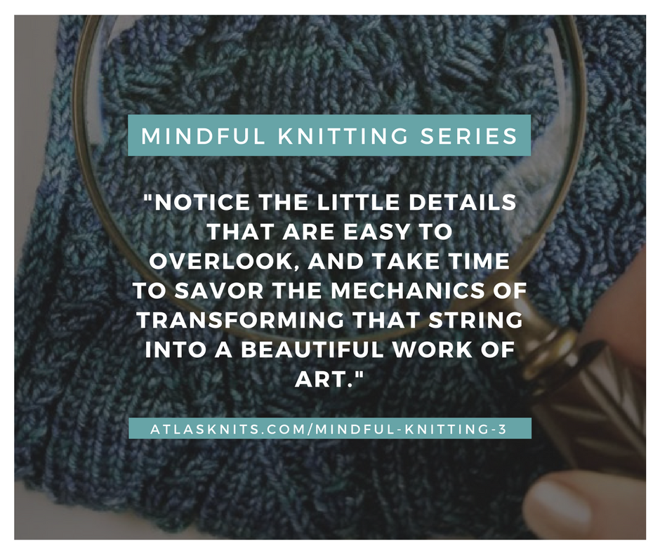 Mindful Knitting Series: Notice the little details that are easy to overlook, and take the time to savor the mechanics of transforming that string into a beautiful work of art. atlasknits.com/mindful-knitting-3